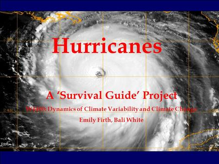 Hurricanes A 'Survival Guide' Project W4400: Dynamics of Climate Variability and Climate Change Emily Firth, Bali White.