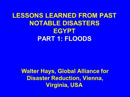 LESSONS LEARNED FROM PAST NOTABLE DISASTERS EGYPT PART 1: FLOODS Walter Hays, Global Alliance for Disaster Reduction, Vienna, Virginia, USA.