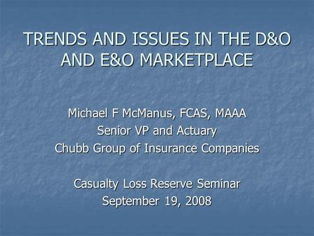 TRENDS AND ISSUES IN THE D&O AND E&O MARKETPLACE Michael F McManus, FCAS, MAAA Senior VP and Actuary Chubb Group of Insurance Companies Casualty Loss Reserve.