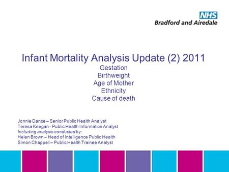 Infant Mortality Analysis Update (2) 2011 Gestation Birthweight Age of Mother Ethnicity Cause of death Jonnie Dance – Senior Public Health Analyst Teresa.