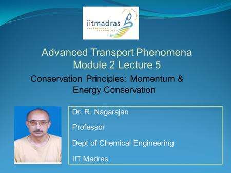 Dr. R. Nagarajan Professor Dept of Chemical Engineering IIT Madras Advanced Transport Phenomena Module 2 Lecture 5 Conservation Principles: Momentum &