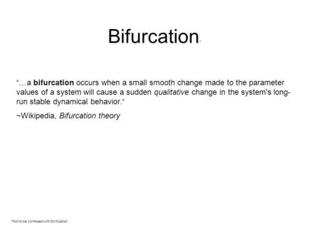 "Bifurcation * *Not to be confused with fornication ""…a bifurcation occurs when a small smooth change made to the parameter values of a system will cause."