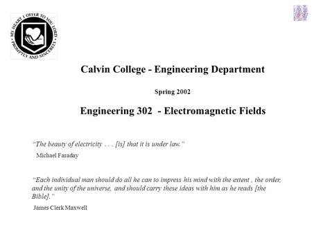 "Calvin College - Engineering Department Spring 2002 Engineering 302 - Electromagnetic Fields ""The beauty of electricity... [is] that it is under law."""