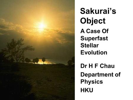 Sakurai's Object Dr H F Chau Department of Physics HKU Dr H F Chau Department of Physics HKU A Case Of Superfast Stellar Evolution.