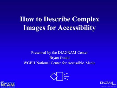 How to Describe Complex Images for Accessibility Presented by the DIAGRAM Center Bryan Gould WGBH National Center for Accessible Media.