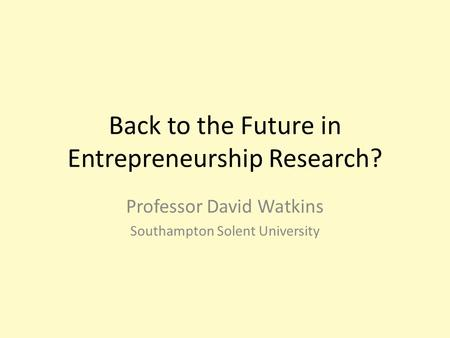 Back to the Future in <strong>Entrepreneurship</strong> Research? Professor David Watkins Southampton Solent University.