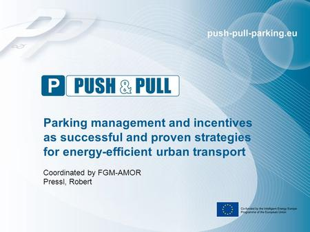 Parking management and incentives as successful and proven strategies for energy-efficient urban transport Coordinated by FGM-AMOR Pressl, Robert.