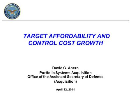 TARGET AFFORDABILITY AND CONTROL COST GROWTH David G. Ahern Portfolio Systems Acquisition Office of the Assistant Secretary of Defense (Acquisition) April.