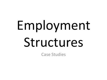 Employment Structures Case Studies. Employment Structure You can use the percentage of people working in each sector to help describe how developed a.