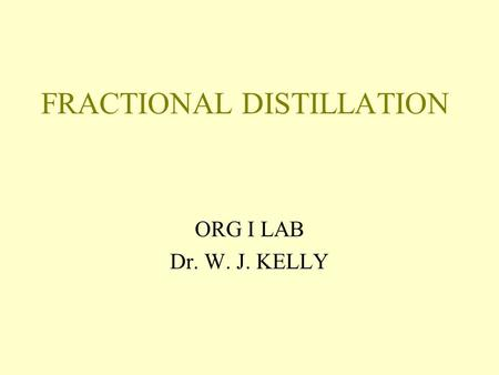 FRACTIONAL DISTILLATION ORG I LAB Dr. W. J. KELLY.