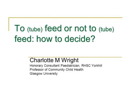 To (tube) feed or not to (tube) feed: how to decide? Charlotte M Wright Honorary Consultant Paediatrician, RHSC Yorkhill Professor of Community Child Health.