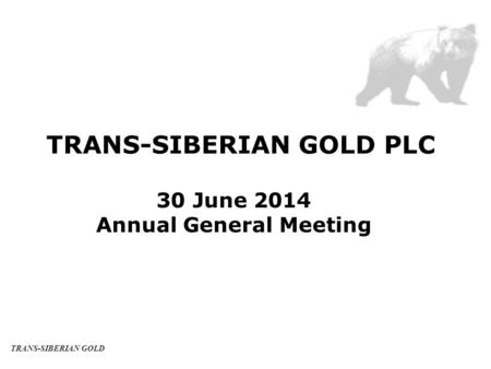 TRANS-SIBERIAN GOLD PLC 30 June 2014 Annual General Meeting TRANS-SIBERIAN GOLD.