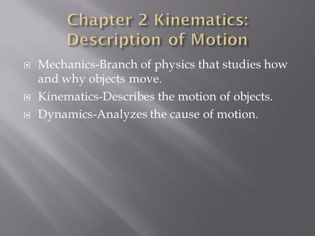  Mechanics-Branch of physics that studies how and why objects move.  Kinematics-Describes the motion of objects.  Dynamics-Analyzes the cause of motion.