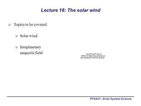 PY4A01 - Solar System Science Lecture 18: The solar wind oTopics to be covered: oSolar wind oInteplanetary magnetic field.