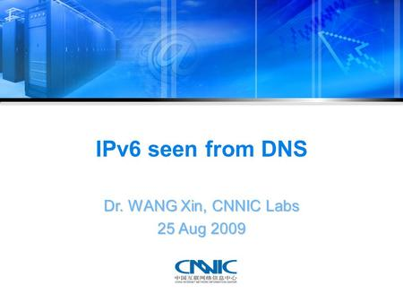 IPv6 seen from DNS Dr. WANG Xin, CNNIC Labs 25 Aug 2009.