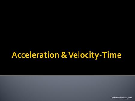 Noadswood Science, 2012.  To understand acceleration and velocity-time graphs Wednesday, April 29, 2015.