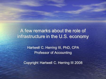 A few remarks about the role of infrastructure in the U.S. economy Hartwell C. Herring III, PhD, CPA Professor of Accounting Copyright Hartwell C. Herring.