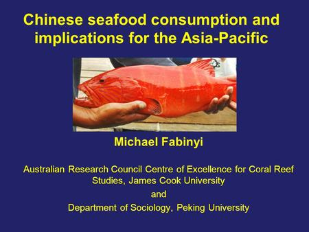 Chinese seafood consumption and implications for the Asia-Pacific Michael Fabinyi Australian Research Council Centre of Excellence for Coral Reef Studies,