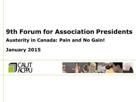9th Forum for Association Presidents Austerity in Canada: Pain and No Gain! January 2015.