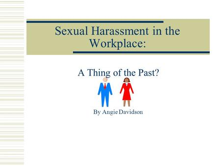 Sexual Harassment in the Workplace: A Thing of the Past? By Angie Davidson.