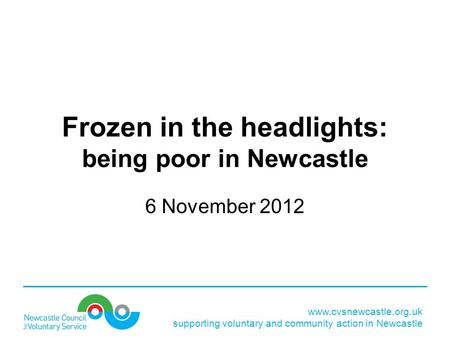 Www.cvsnewcastle.org.uk supporting voluntary and community action in Newcastle Frozen in the headlights: being poor in Newcastle 6 November 2012.