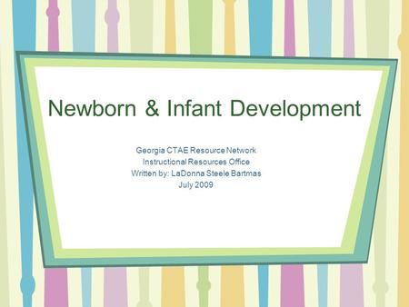 Newborn & Infant Development Georgia CTAE Resource Network Instructional Resources Office Written by: LaDonna Steele Bartmas July 2009.