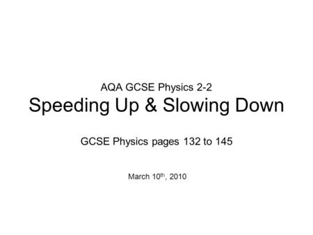 AQA GCSE Physics 2-2 Speeding Up & Slowing Down GCSE Physics pages 132 to 145 March 10 th, 2010.