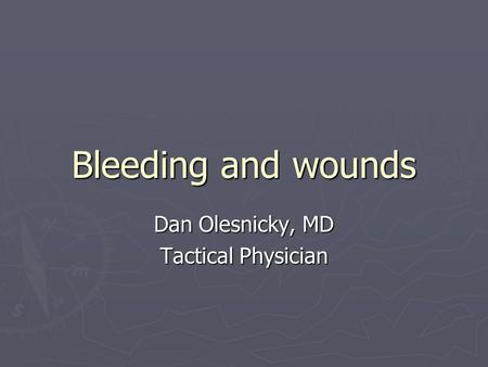 Bleeding and wounds Dan Olesnicky, MD Tactical Physician.