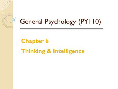 General Psychology (PY110) Chapter 6 Thinking & Intelligence.
