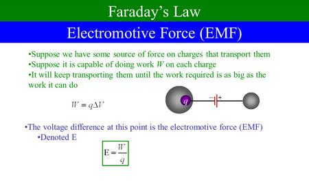 Electromotive Force (EMF) Faraday's Law Suppose we have some source of force on charges that transport them Suppose it is capable of doing work W on each.