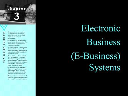 1 Electronic Business (E-Business) Systems. Learning Objectives Appreciate the possible changes to organizational processes that occur when e-business.