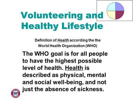 Definition of Health according the the World Health Organization (WHO) The WHO goal is for all people to have the highest possible level of health. Health.