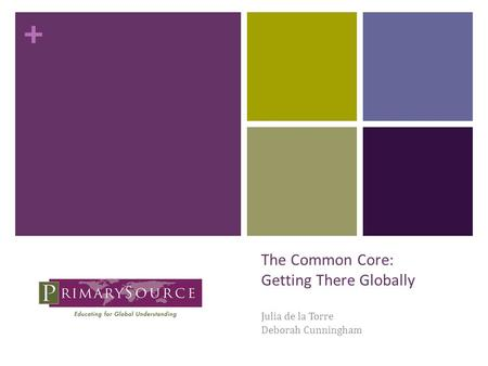 + The Common Core: Getting There Globally Julia de la Torre Deborah Cunningham.