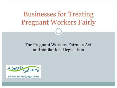 Businesses for Treating Pregnant Workers Fairly The Pregnant Workers Fairness Act and similar local legislation.