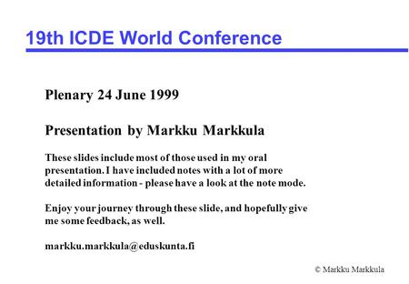 © Markku Markkula 19th ICDE World Conference Plenary 24 June 1999 Presentation by Markku Markkula These slides include most of those used in my oral presentation.