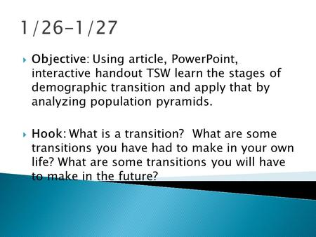 1/26-1/27  Objective: Using article, PowerPoint, interactive handout TSW learn the stages of demographic transition and apply that by analyzing population.