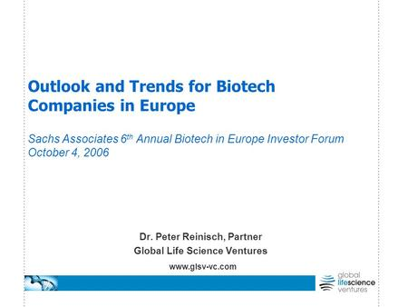 Outlook and Trends for Biotech Companies in Europe Sachs Associates 6 th Annual Biotech in Europe Investor Forum October 4, 2006 Dr. Peter Reinisch, Partner.