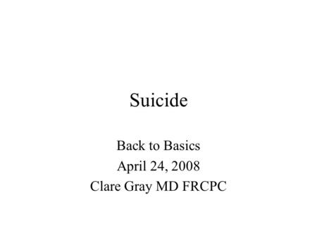 Suicide Back to Basics April 24, 2008 Clare Gray MD FRCPC.