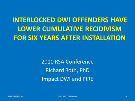 INTERLOCKED DWI OFFENDERS HAVE LOWER CUMULATIVE RECIDIVISM FOR SIX YEARS AFTER INSTALLATION 2010 RSA Conference Richard Roth, PhD Impact DWI and PIRE Roth.
