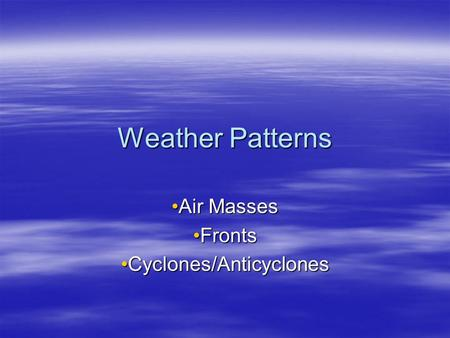 Weather Patterns Air MassesAir Masses FrontsFronts Cyclones/AnticyclonesCyclones/Anticyclones.