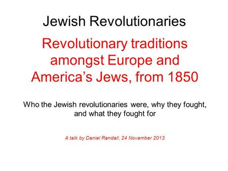 Jewish Revolutionaries Revolutionary traditions amongst Europe and America's Jews, from 1850 Who the Jewish revolutionaries were, why they fought, and.