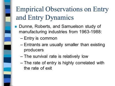 Empirical Observations on Entry and Entry Dynamics n Dunne, Roberts, and Samuelson study of manufacturing industries from 1963-1988: –Entry is common –Entrants.