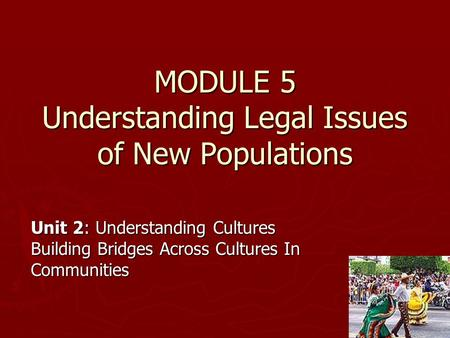 MODULE 5 Understanding Legal Issues of New Populations Unit 2: Understanding Cultures Building Bridges Across Cultures In Communities.