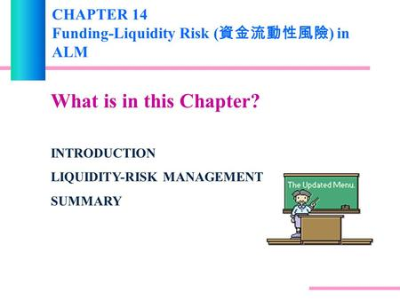 CHAPTER 14 Funding-Liquidity Risk ( 資金流動性風險 ) in ALM What is in this Chapter? INTRODUCTION LIQUIDITY-RISK MANAGEMENT SUMMARY.