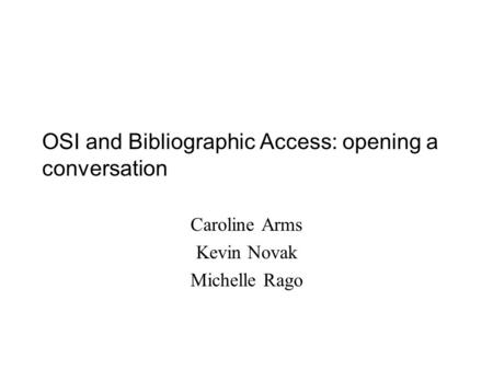 OSI and Bibliographic Access: opening a conversation Caroline Arms Kevin Novak Michelle Rago.