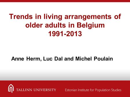 Trends in living arrangements of older adults in Belgium 1991-2013 Anne Herm, Luc Dal and Michel Poulain.