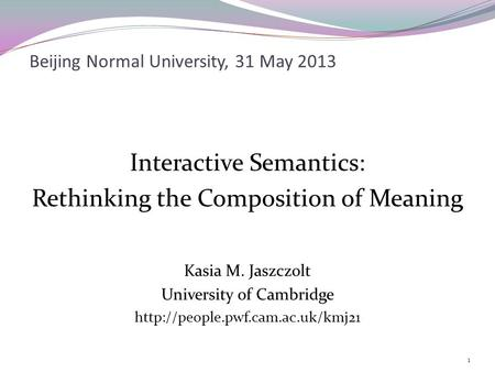 Beijing Normal University, 31 May 2013 Interactive Semantics: Rethinking the Composition of Meaning Kasia M. Jaszczolt University of Cambridge