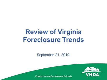 Virginia Housing Development Authority Review of Virginia Foreclosure Trends September 21, 2010.