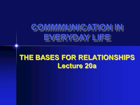 THE BASES FOR RELATIONSHIPS Lecture 20a COMMMUNICATION IN EVERYDAY LIFE COMMMUNICATION IN EVERYDAY LIFE.