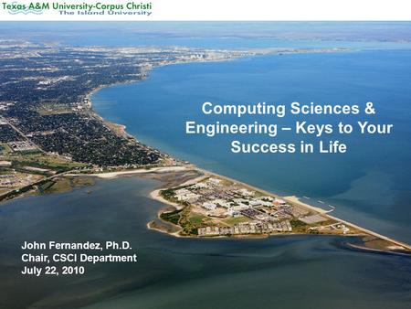 Computing Sciences & Engineering – Keys to Your Success in Life John Fernandez, Ph.D. Chair, CSCI Department July 22, 2010.